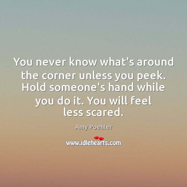 You never know what's around the corner unless you peek. Hold someone's Amy Poehler Picture Quote