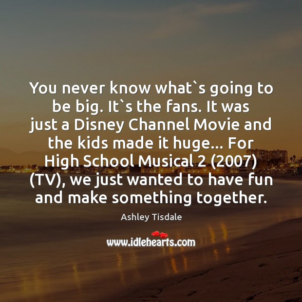You never know what`s going to be big. It`s the Ashley Tisdale Picture Quote
