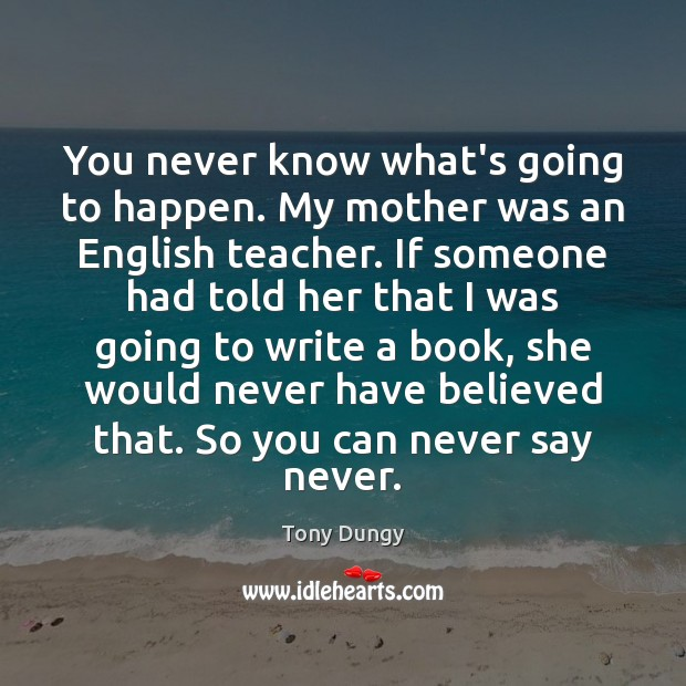 You never know what's going to happen. My mother was an English Tony Dungy Picture Quote