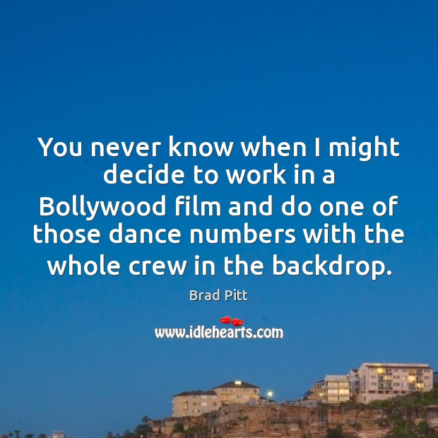 You never know when I might decide to work in a Bollywood Image