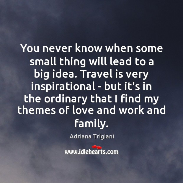 You never know when some small thing will lead to a big Adriana Trigiani Picture Quote