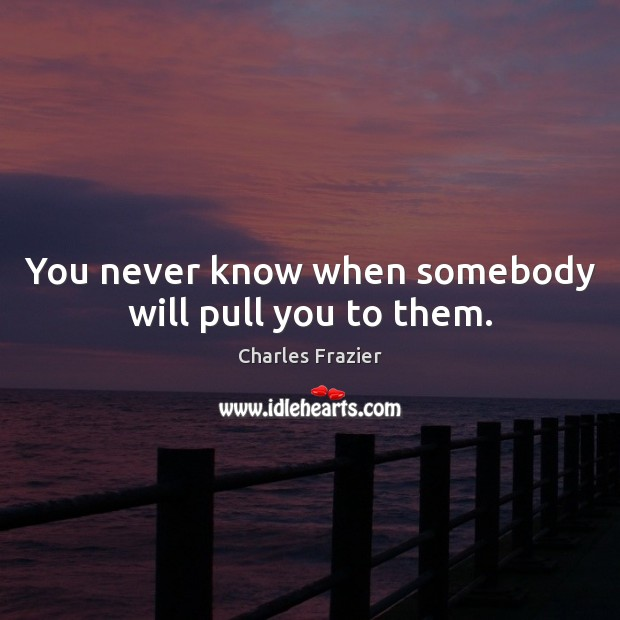 You never know when somebody will pull you to them. Charles Frazier Picture Quote