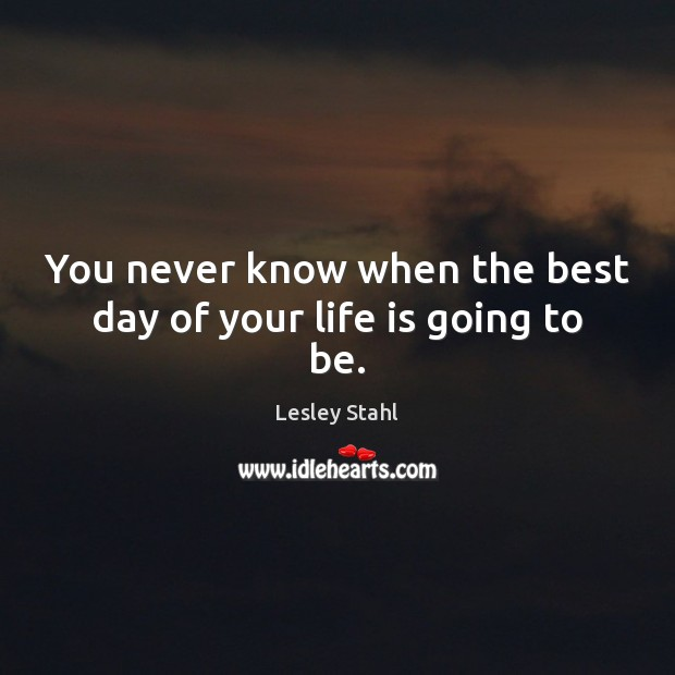You never know when the best day of your life is going to be. Image
