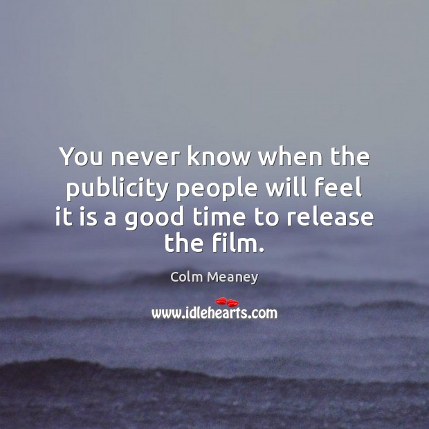 You never know when the publicity people will feel it is a good time to release the film. Colm Meaney Picture Quote