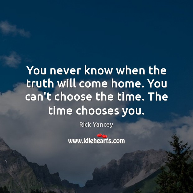 You never know when the truth will come home. You can't choose Rick Yancey Picture Quote