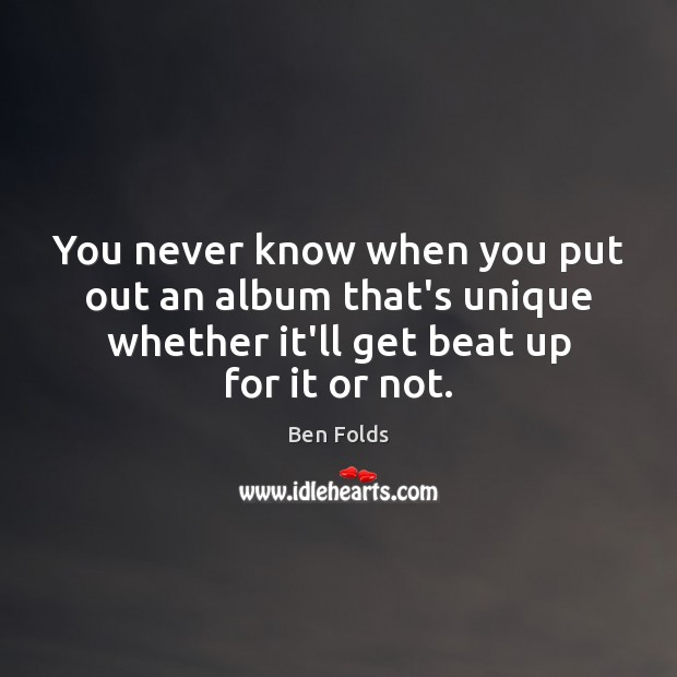 You never know when you put out an album that's unique whether Ben Folds Picture Quote