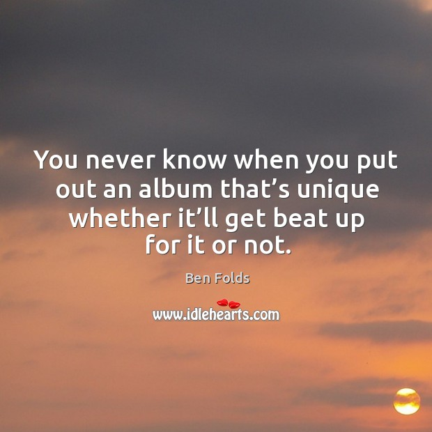 You never know when you put out an album that's unique whether it'll get beat up for it or not. Ben Folds Picture Quote