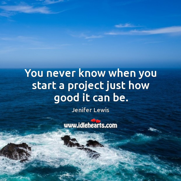 You never know when you start a project just how good it can be. Jenifer Lewis Picture Quote