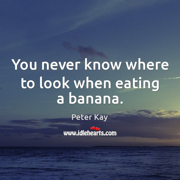 You never know where to look when eating a banana. Peter Kay Picture Quote