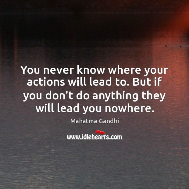 You never know where your actions will lead to. But if you Image