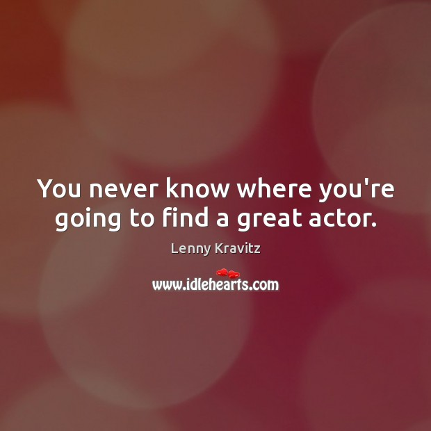 You never know where you're going to find a great actor. Lenny Kravitz Picture Quote