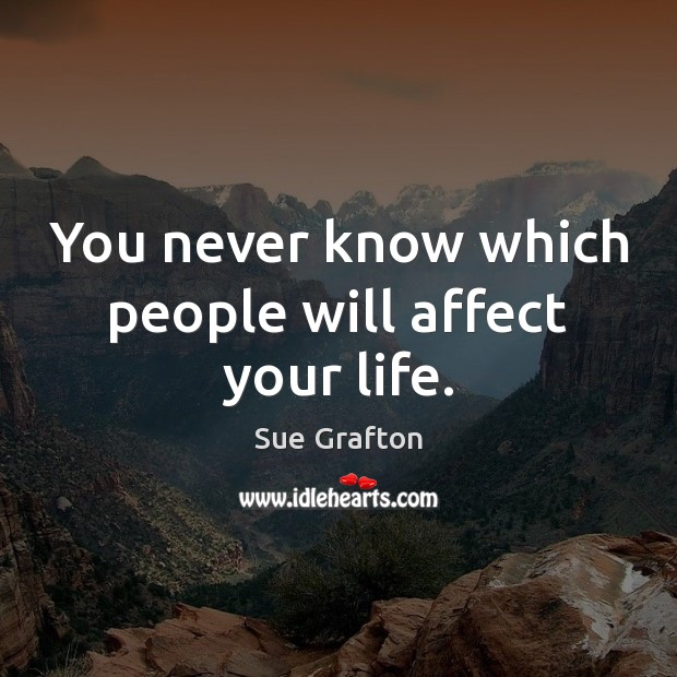 You never know which people will affect your life. Sue Grafton Picture Quote