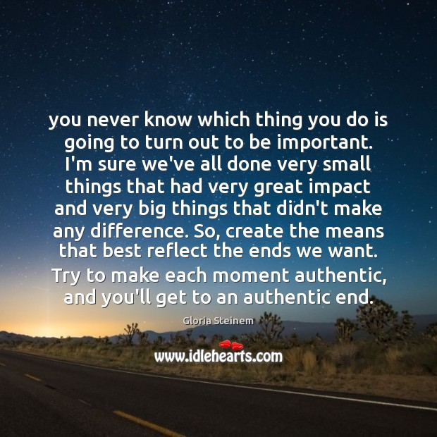 You never know which thing you do is going to turn out Gloria Steinem Picture Quote