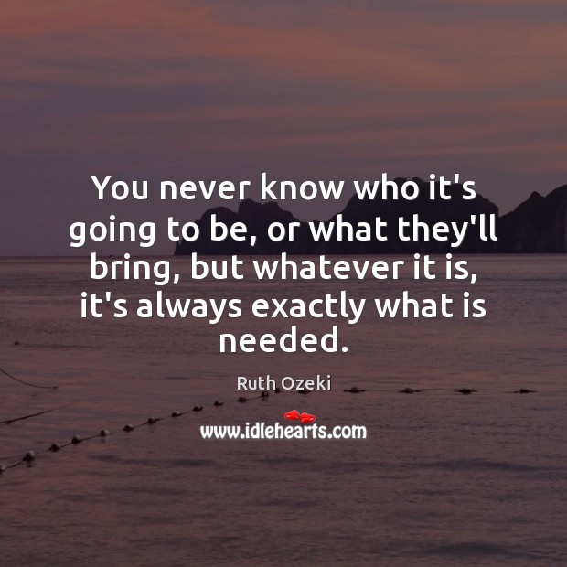 You never know who it's going to be, or what they'll bring, Ruth Ozeki Picture Quote