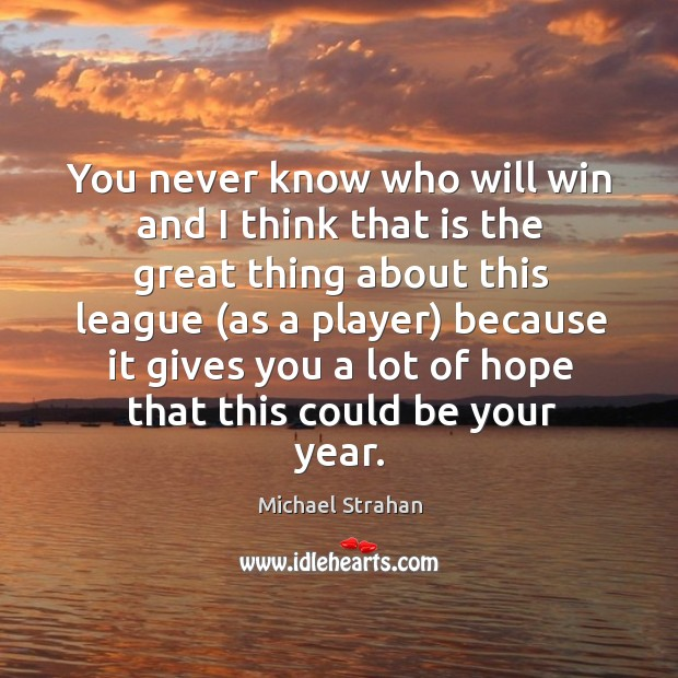 You never know who will win and I think that is the great thing about this league Michael Strahan Picture Quote