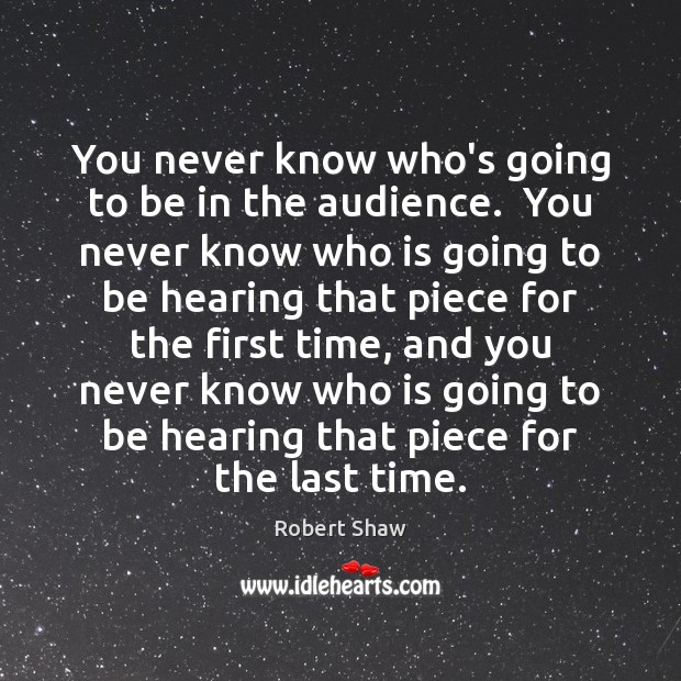 You never know who's going to be in the audience.  You never Robert Shaw Picture Quote