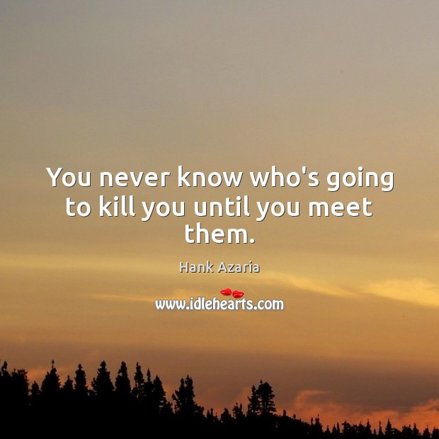 You never know who's going to kill you until you meet them. Hank Azaria Picture Quote