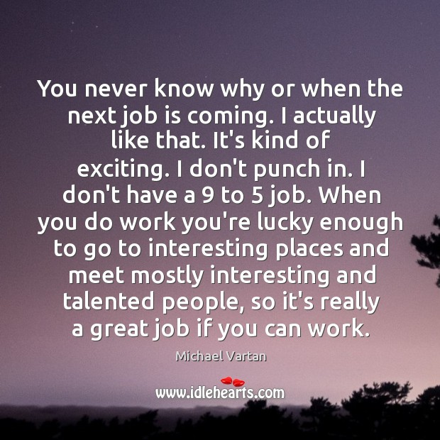 You never know why or when the next job is coming. I Image