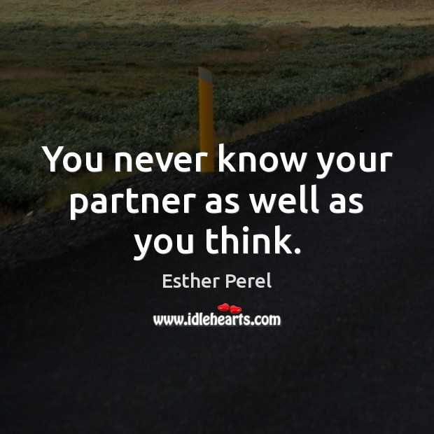 You never know your partner as well as you think. Esther Perel Picture Quote