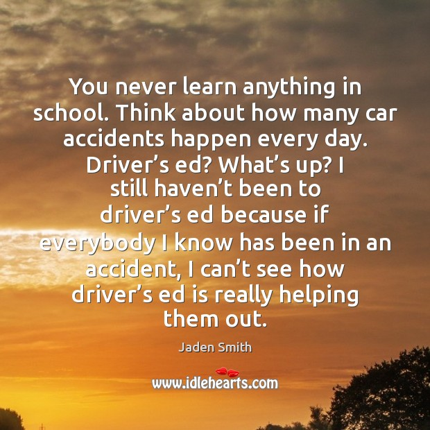 You never learn anything in school. Think about how many car accidents School Quotes Image