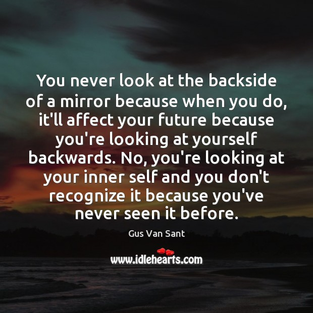 Image, You never look at the backside of a mirror because when you
