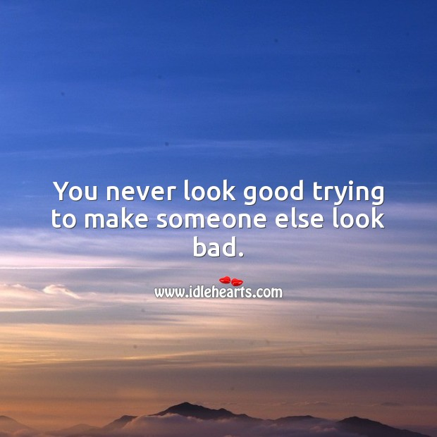 You never look good trying to make someone else look bad. Motivational Quotes Image