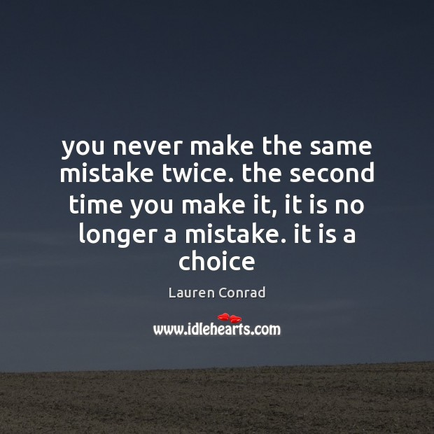 Image, You never make the same mistake twice. the second time you make