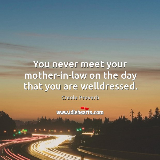 You never meet your mother-in-law on the day that you are welldressed. Creole Proverbs Image