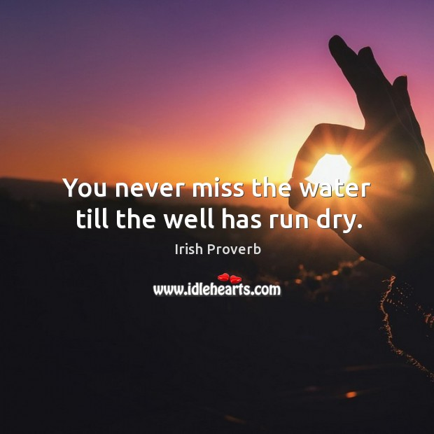 You never miss the water till the well has run dry. Image