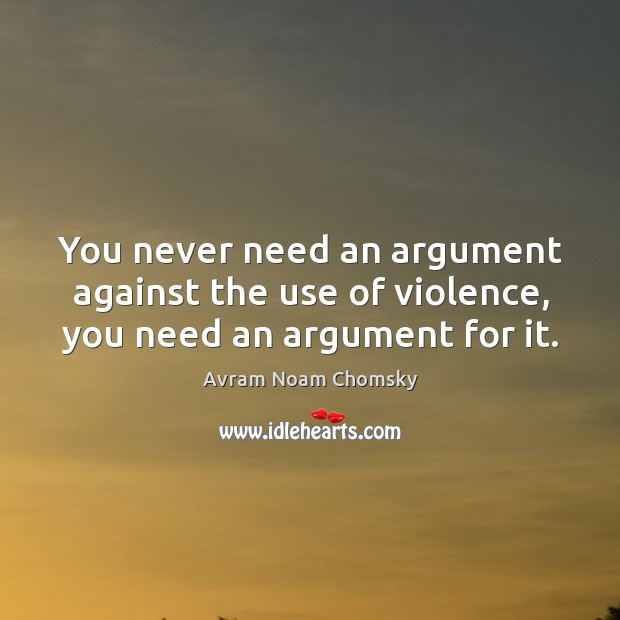Image, You never need an argument against the use of violence, you need an argument for it.