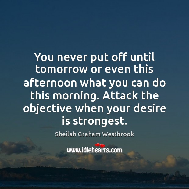 You never put off until tomorrow or even this afternoon what you Desire Quotes Image