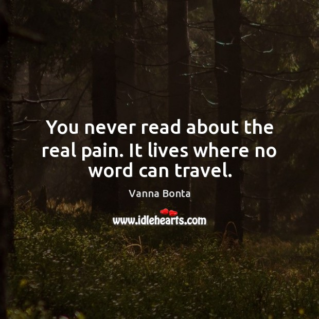 You never read about the real pain. It lives where no word can travel. Vanna Bonta Picture Quote
