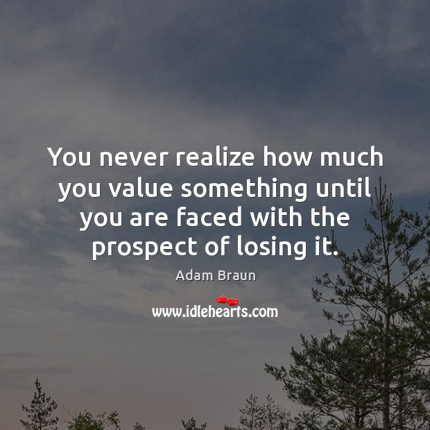 Image, You never realize how much you value something until you are faced