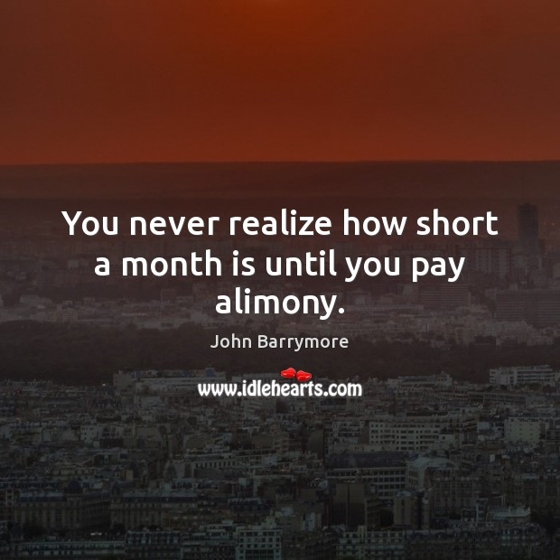 You never realize how short a month is until you pay alimony. Image