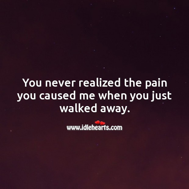 You never realized the pain you caused me when you just walked away. Sad Quotes Image