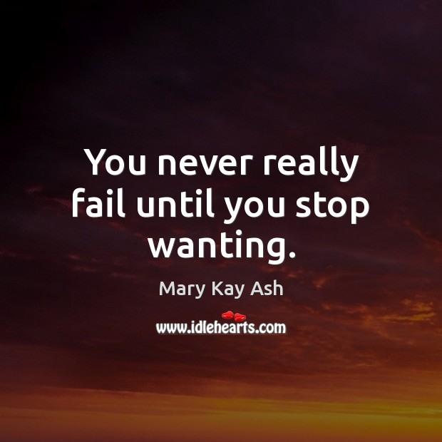 You never really fail until you stop wanting. Mary Kay Ash Picture Quote