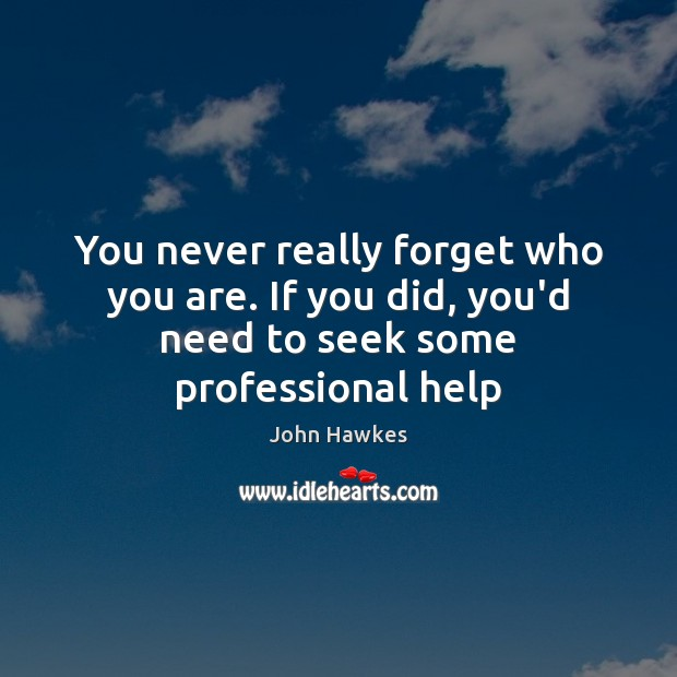 You never really forget who you are. If you did, you'd need to seek some professional help John Hawkes Picture Quote