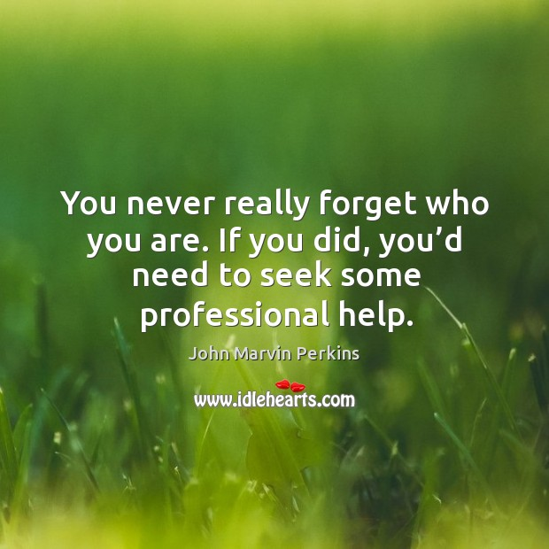 You never really forget who you are. If you did, you'd need to seek some professional help. Image