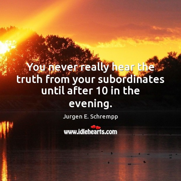 You never really hear the truth from your subordinates until after 10 in the evening. Image