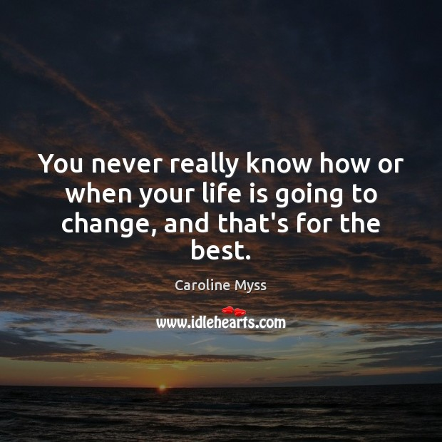 You never really know how or when your life is going to change, and that's for the best. Image