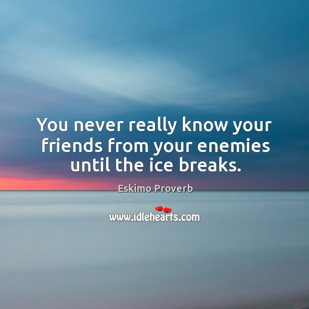You never really know your friends from your enemies until the ice breaks. Eskimo Proverbs Image