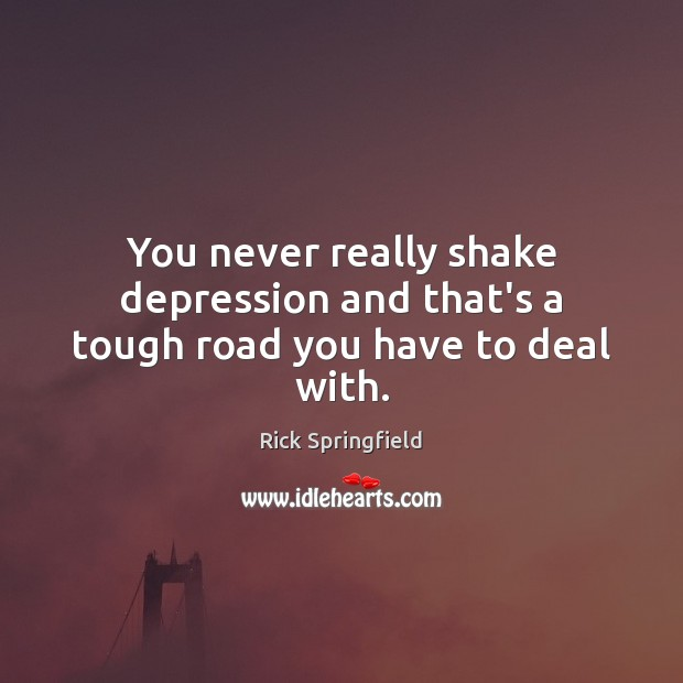 You never really shake depression and that's a tough road you have to deal with. Rick Springfield Picture Quote