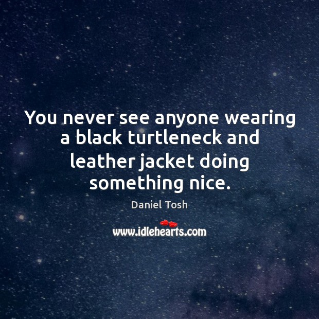 You never see anyone wearing a black turtleneck and leather jacket doing something nice. Daniel Tosh Picture Quote