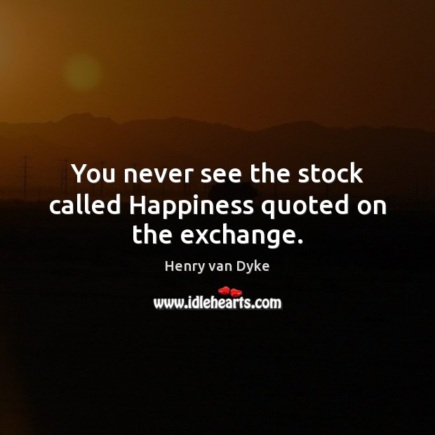 You never see the stock called Happiness quoted on the exchange. Henry van Dyke Picture Quote