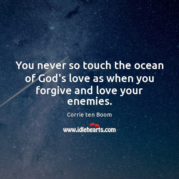 Image, You never so touch the ocean of God's love as when you forgive and love your enemies.