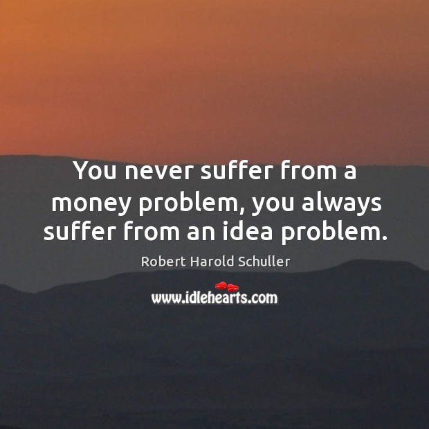 You never suffer from a money problem, you always suffer from an idea problem. Image