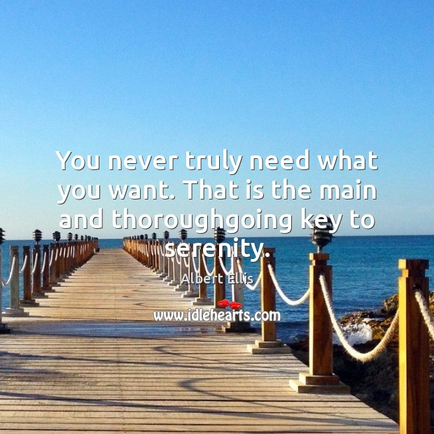 You never truly need what you want. That is the main and thoroughgoing key to serenity. Image