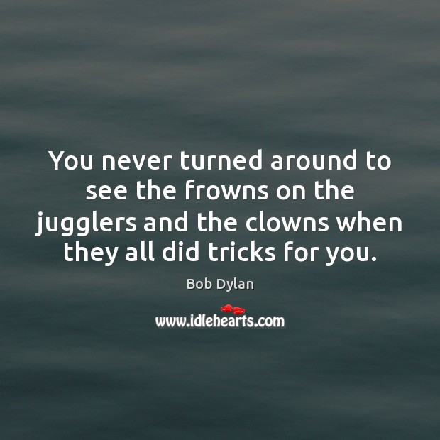 Image, You never turned around to see the frowns on the jugglers and