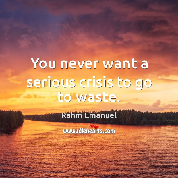 You never want a serious crisis to go to waste. Image