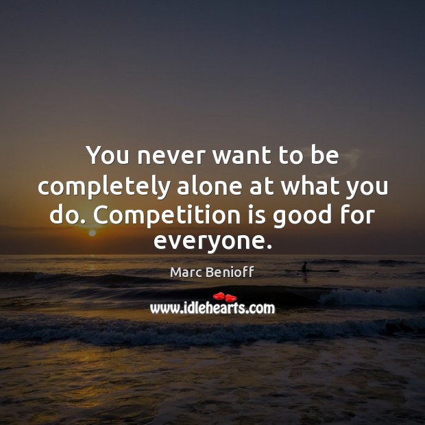 You never want to be completely alone at what you do. Competition is good for everyone. Marc Benioff Picture Quote